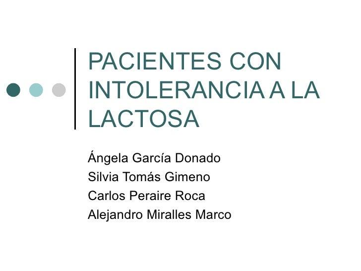 PACIENTES CONINTOLERANCIA A LALACTOSAÁngela García DonadoSilvia Tomás GimenoCarlos Peraire RocaAlejandro Miralles Marco