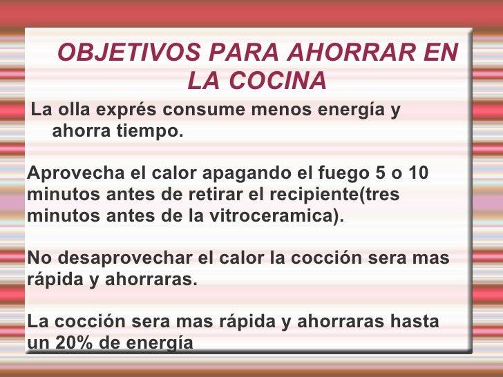 OBJETIVOS PARA AHORRAR EN LA COCINA <ul><li>La olla exprés consume menos energía y ahorra tiempo.
