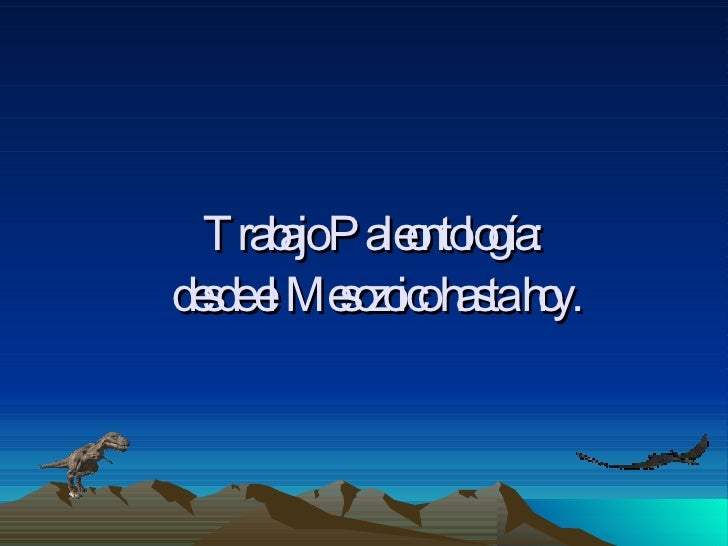 Trabajo Paleontología: desde el Mesozoico hasta           hoy.