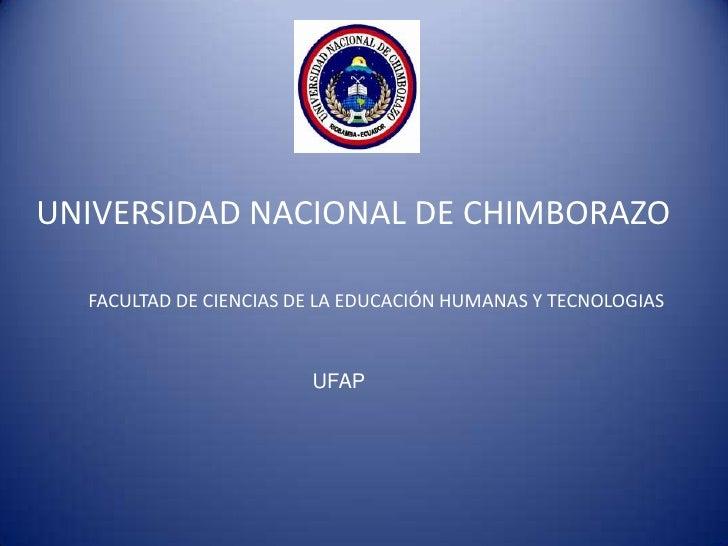 UNIVERSIDAD NACIONAL DE CHIMBORAZO  FACULTAD DE CIENCIAS DE LA EDUCACIÓN HUMANAS Y TECNOLOGIAS                        UFAP
