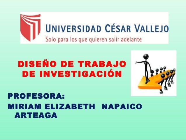DISEÑO DE TRABAJO  DE INVESTIGACIÓNPROFESORA:MIRIAM ELIZABETH NAPAICO ARTEAGA