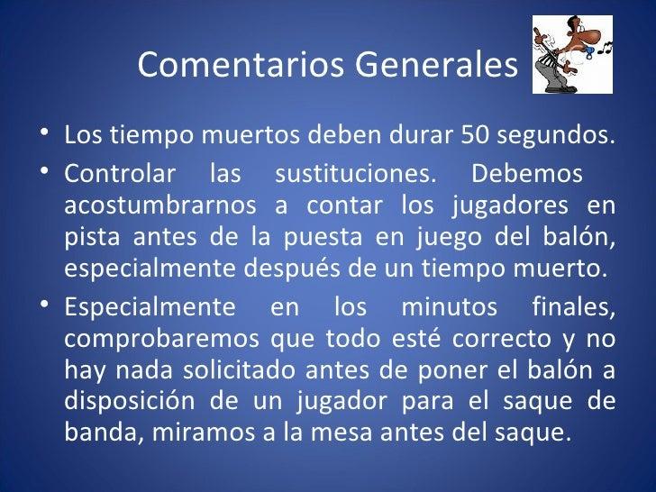 Comentarios Generales <ul><li>Los tiempo muertos deben durar 50 segundos. </li></ul><ul><li>Controlar las sustituciones. D...