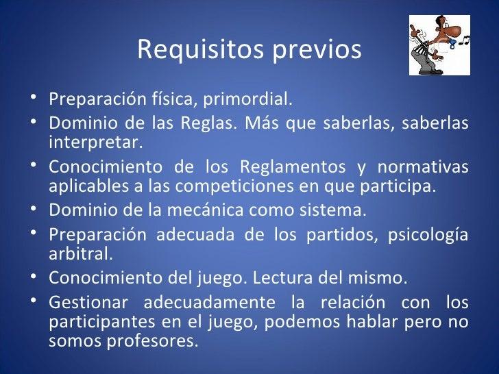 Requisitos previos <ul><li>Preparación física, primordial. </li></ul><ul><li>Dominio de las Reglas. Más que saberlas, sabe...