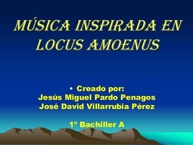 Música inspirada enLocus Amoenus• Creado por:Jesús Miguel Pardo PenagosJosé David Villarrubia Pérez1º Bachiller A