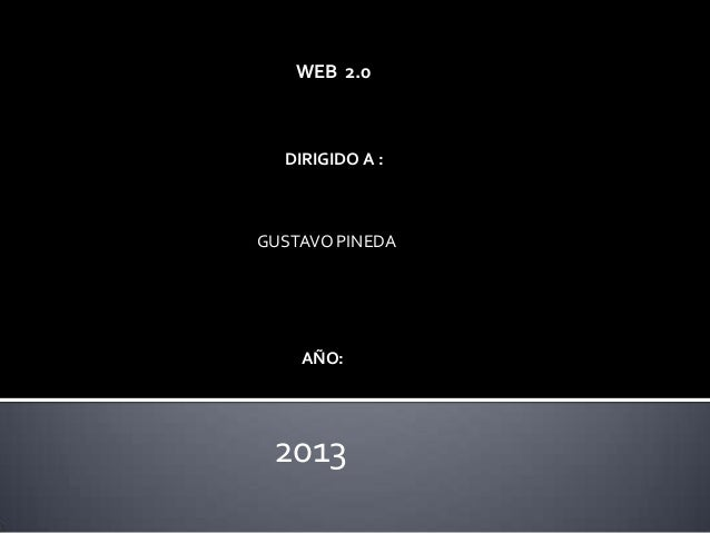 WEB 2.0DIRIGIDO A :GUSTAVO PINEDAAÑO:2013