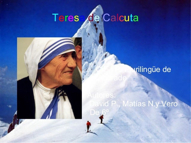 Teresa de Calcuta        C.E.I.P. Plurilingüe de        Andrade      Autores:      David P., Matías N.y Vero       De 6º