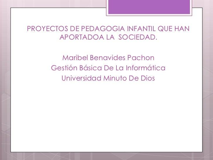 PROYECTOS DE PEDAGOGIA INFANTIL QUE HAN APORTADOA LA  SOCIEDAD. <br />Maribel Benavides Pachon<br />Gestión Básica De La I...