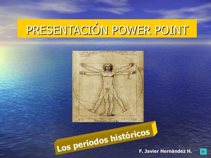 PRESENTACIÓN POWER POINT Los periodos históricos F. Javier Hernández H.