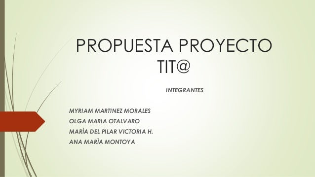 PROPUESTA PROYECTO TIT@ INTEGRANTES MYRIAM MARTINEZ MORALES OLGA MARIA OTALVARO MARÌA DEL PILAR VICTORIA H. ANA MARÌA MONT...