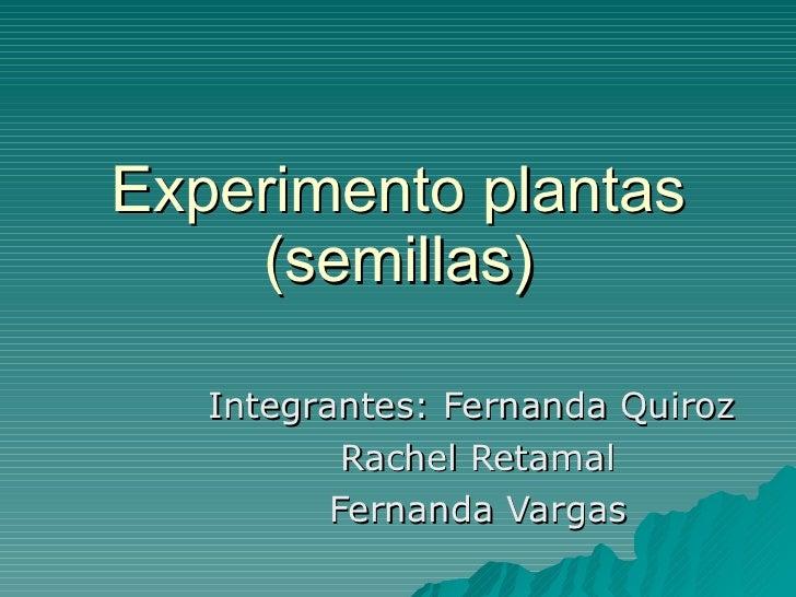 Experimento plantas (semillas) Integrantes: Fernanda Quiroz  Rachel Retamal Fernanda Vargas