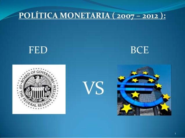 VSPOLÍTICA MONETARIA ( 2007 – 2012 ):FED BCE1