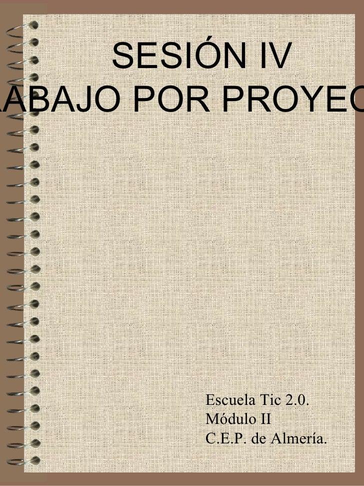 SESIÓN IV TRABAJO POR PROYECTOS Escuela Tic 2.0. Módulo II C.E.P. de Almería.