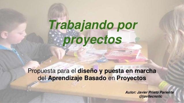 Trabajando por  proyectos  Propuesta para el diseño y puesta en marcha  del Aprendizaje Basado en Proyectos  Autor: Javier...