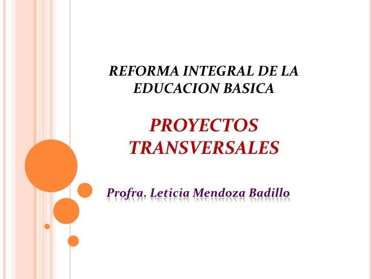 REFORMA INTEGRAL DE LA   EDUCACION BASICA     PROYECTOS   TRANSVERSALESProfra. Leticia Mendoza Badillo