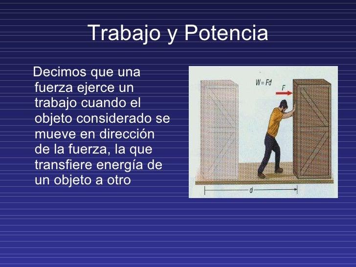 Trabajo y Potencia <ul><li>Decimos que una fuerza ejerce un trabajo cuando el objeto considerado se mueve en dirección de ...