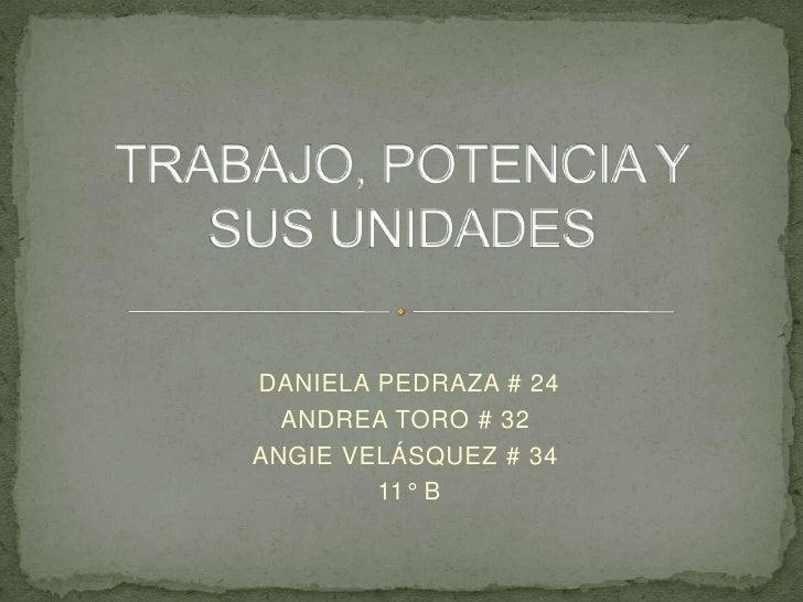 TRABAJO, POTENCIA Y SUS UNIDADES<br /> DANIELA PEDRAZA # 24 <br />ANDREA TORO # 32<br />ANGIE VELÁSQUEZ # 34<br /> 11° B<b...