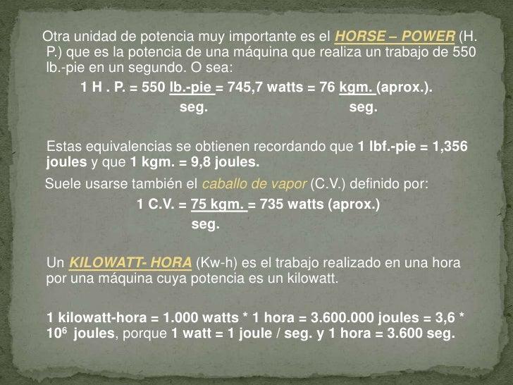Otra unidad de potencia muy importante es el HORSE – POWER (H. P.) que es la potencia de una máquina que realiza un tra...