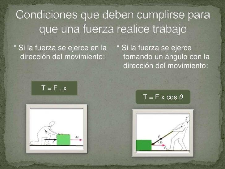 Condiciones que deben cumplirse para que una fuerza realice trabajo<br />* Si la fuerza se ejerce en la dirección del movi...