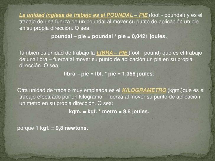 La unidad inglesa de trabajo es el POUNDAL – PIE (foot - poundal) y es el trabajo de una fuerza de un poundal al mover su ...