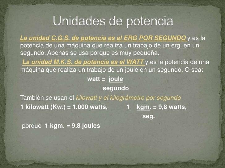 Unidades de potencia<br />La unidad C.G.S. de potencia es el ERG POR SEGUNDO y es la potencia de una máquina que realiza u...