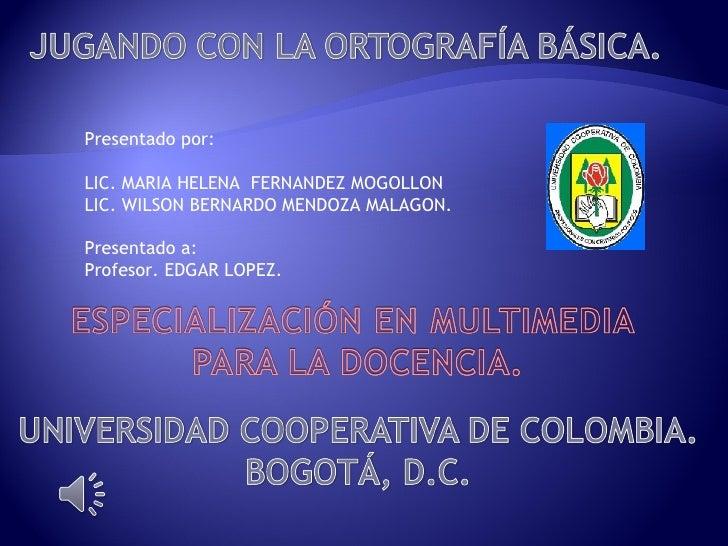 Presentado por: LIC. MARIA HELENA  FERNANDEZ MOGOLLON LIC. WILSON BERNARDO MENDOZA MALAGON. Presentado a: Profesor. EDGAR ...