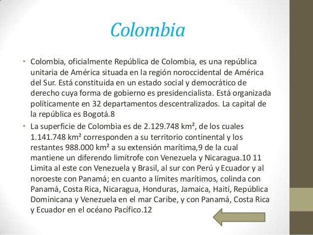 Colombia • Colombia, oficialmente República de Colombia, es una república unitaria de América situada en la región norocci...