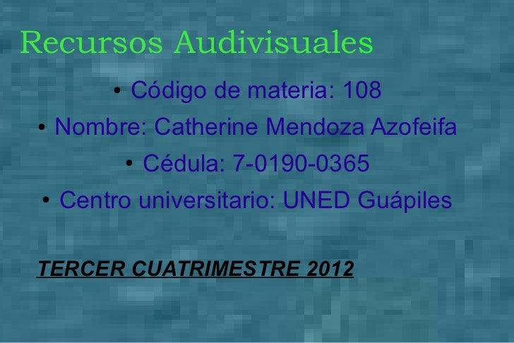 Recursos Audivisuales         ●   Código de materia: 108 ●   Nombre: Catherine Mendoza Azofeifa             ●   Cédula: 7-...