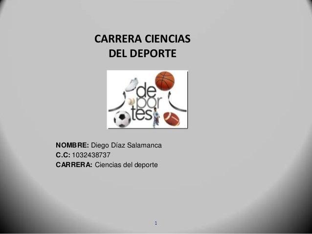 CARRERA CIENCIASDEL DEPORTENOMBRE: Diego Díaz SalamancaC.C: 1032438737CARRERA: Ciencias del deporte1