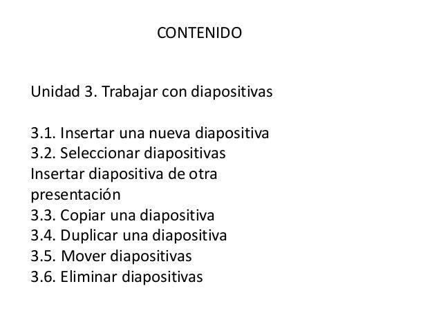CONTENIDO Unidad 3. Trabajar con diapositivas 3.1. Insertar una nueva diapositiva 3.2. Seleccionar diapositivas Insertar d...