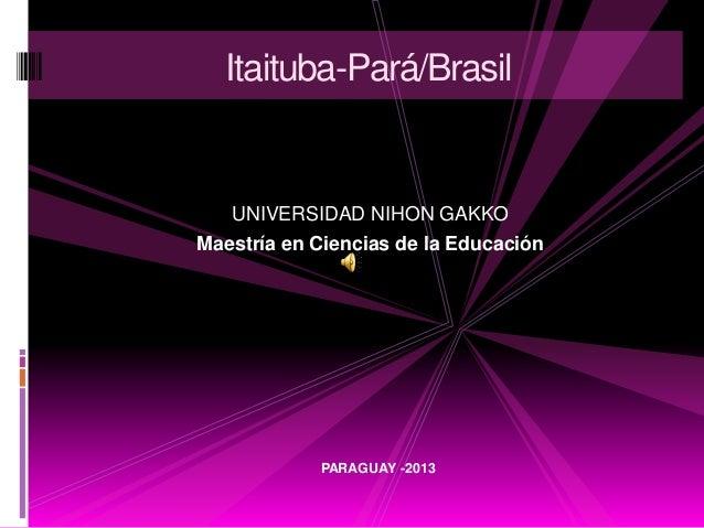 Itaituba-Pará/Brasil   UNIVERSIDAD NIHON GAKKOMaestría en Ciencias de la Educación            PARAGUAY -2013
