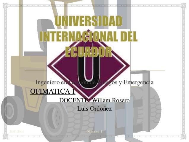 23/04/2014 Ofimatica 1 Ingeniero en Gestión de Riesgos y Emergencia OFIMATICA 1 DOCENTE: Wiliam Rosero Luis Ordoñez