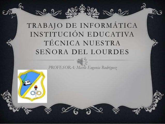 TRABAJO DE INFORMÁTICA INSTITUCIÓN EDUCATIVA TÉCNICA NUESTRA SEÑORA DEL LOURDES PROFESORA: María Eugenia Rodríguez