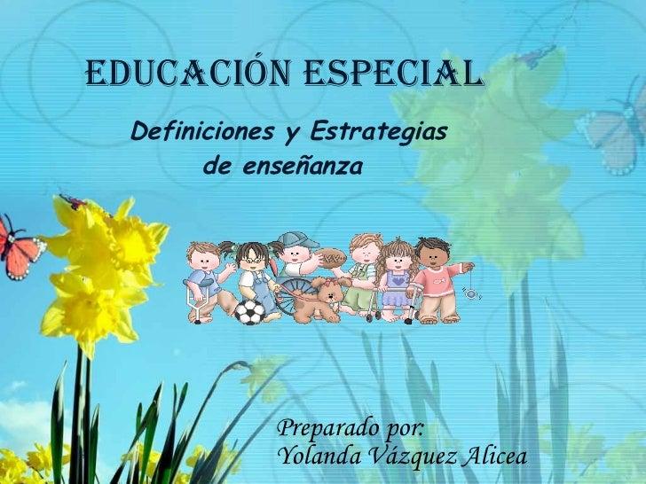EDUCACIóN ESPECIAL   Definiciones y Estrategias         de enseñanza                  Preparado por:              Yolanda ...