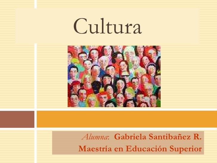 Cultura    Alumna: Gabriela Santibañez R. Maestría en Educación Superior