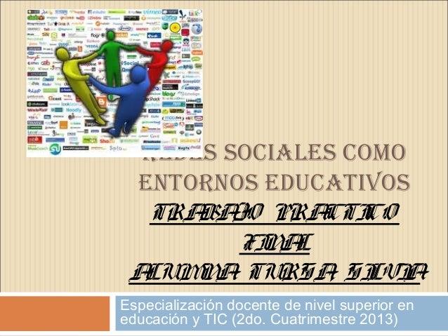 REDES SOCIALES COMO ENTORNOS EDUCATIVOS TRABAJO PRACTICO FINAL ALUMNA: TURSA, SILVIA Especialización docente de nivel supe...