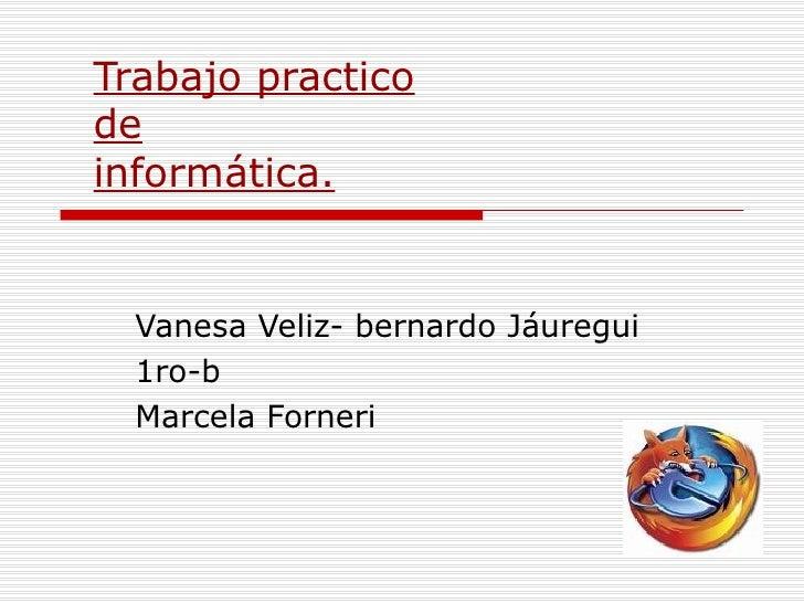 Trabajo practico de informática. Vanesa Veliz- bernardo Jáuregui 1ro-b Marcela Forneri