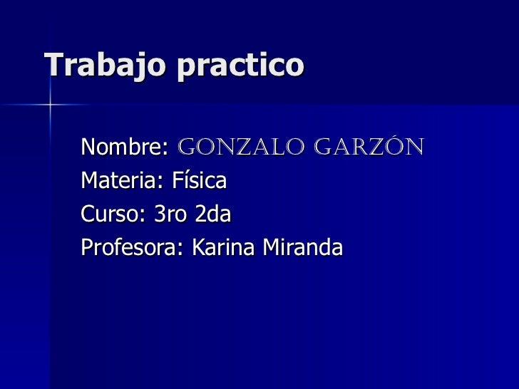 Trabajo practico Nombre:  Gonzalo Garzón Materia: Física Curso: 3ro 2da Profesora: Karina Miranda