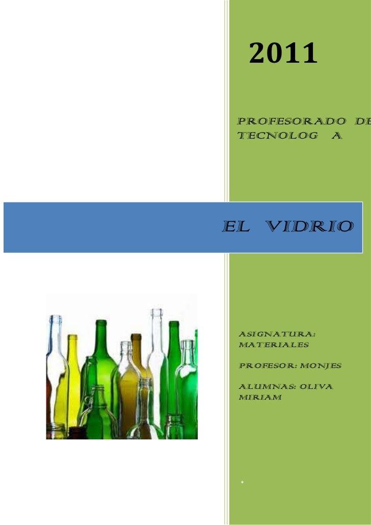 2011 PROFESORADO DE TECNOLOGÍAEL VIDRIO ASIGNATURA: MATERIALES PROFESOR: MONJES ALUMNAS: OLIVA MIRIAM OLIVA MIRIAM *