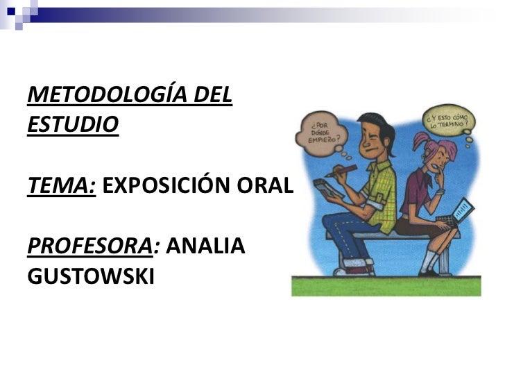 METODOLOGÍA DELESTUDIOTEMA: EXPOSICIÓN ORALPROFESORA: ANALIAGUSTOWSKI    1