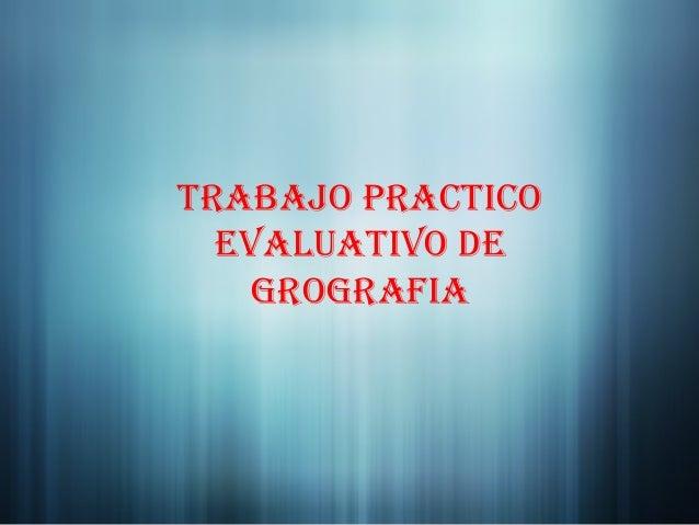 Trabajo pracTico  evaluaTivo de    grografia