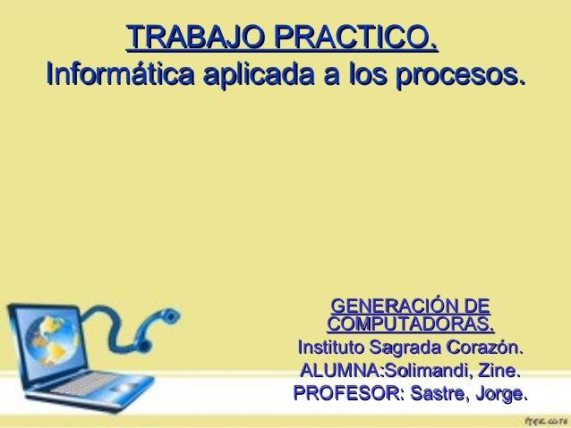 TRABAJO PRACTICO.TRABAJO PRACTICO.Informática aplicada a los procesos.Informática aplicada a los procesos.GENERACIÓN DEGEN...