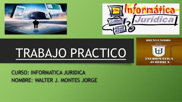 TRABAJO PRACTICO  CURSO: INFORMATICA JURIDICA  NOMBRE: WALTER J. MONTES JORGE