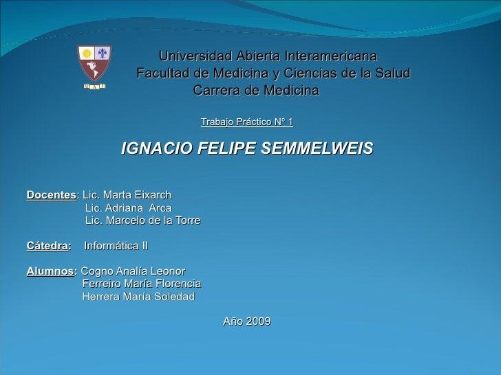 <ul><li>Trabajo Práctico Nº 1 </li></ul><ul><li>IGNACIO FELIPE SEMMELWEIS </li></ul><ul><li>Docentes : Lic. Marta Eixarch ...