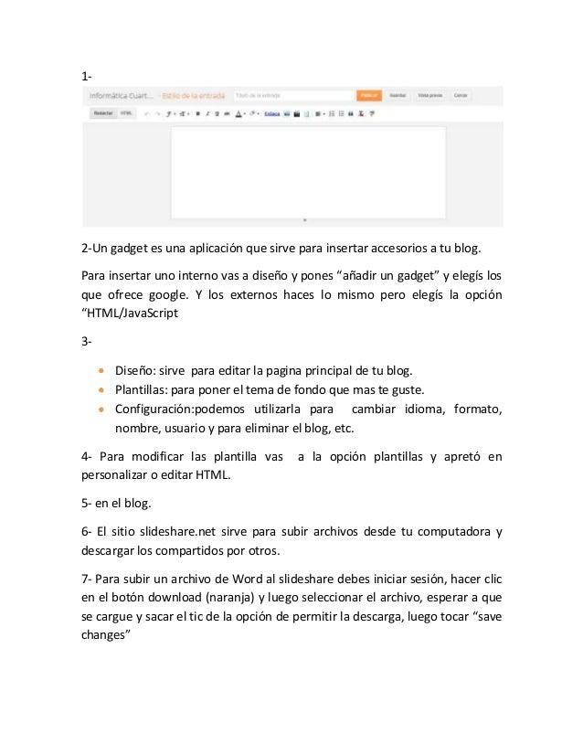 1-2-Un gadget es una aplicación que sirve para insertar accesorios a tu blog.Para insertar uno interno vas a diseño y pone...