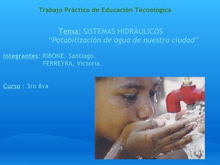 """Trabajo Práctico de Educación Tecnológica  Tema:  SISTEMAS HIDRÁULICOS """" Potabilización de agua de nuestra ciudad""""  In..."""