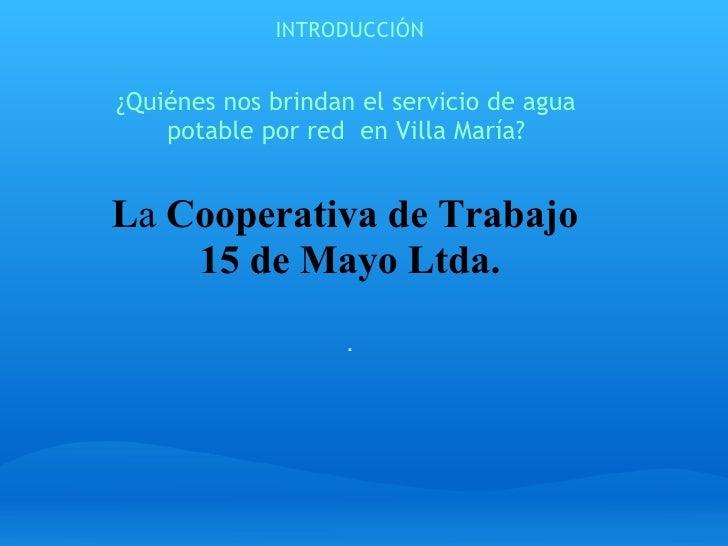 INTRODUCCIÓN ¿Quiénes nos brindan el servicio de agua  potable por red  en Villa María?   L a  Cooperativa de Trabajo  15...