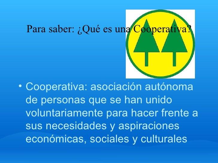 Para saber: ¿Qué es una Cooperativa? <ul><li>Cooperativa: asociación autónoma de personas que se han unido voluntariamente...