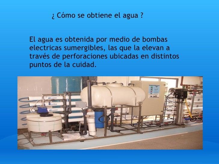 <ul><li>¿ Cómo se obtiene el agua ? </li></ul>El agua es obtenida por medio de bombas electricas sumergibles, las que la e...