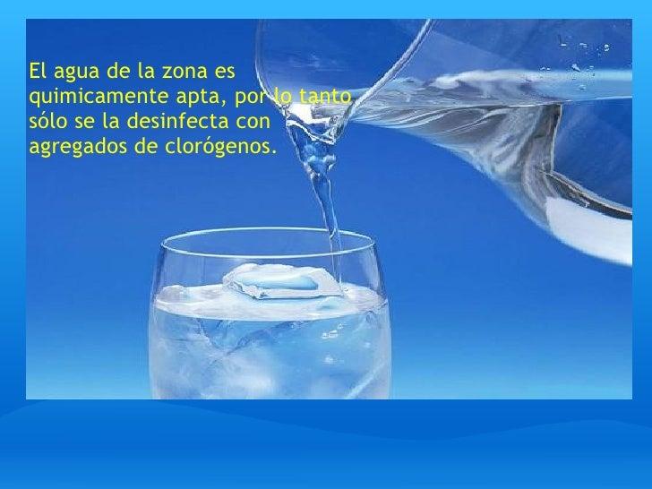 El agua de la zona es quimicamente apta, por lo tanto sólo se la desinfecta con agregados de clorógenos.