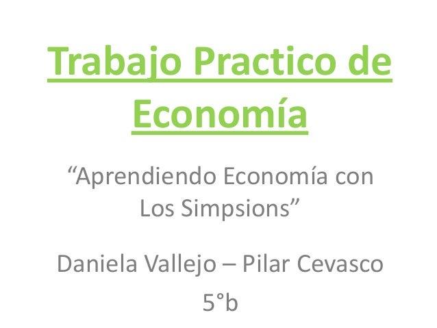 """Trabajo Practico deEconomía""""Aprendiendo Economía conLos Simpsions""""Daniela Vallejo – Pilar Cevasco5°b"""